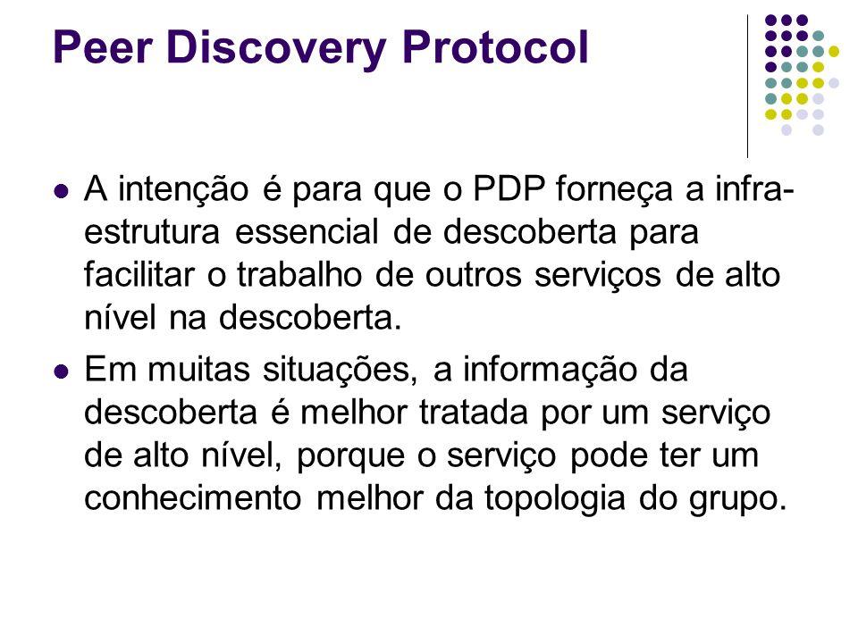 Peer Discovery Protocol A intenção é para que o PDP forneça a infra- estrutura essencial de descoberta para facilitar o trabalho de outros serviços de