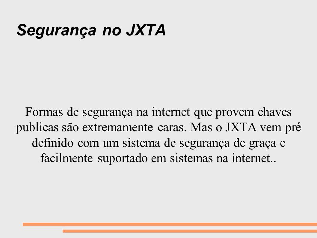Segurança no JXTA Formas de segurança na internet que provem chaves publicas são extremamente caras. Mas o JXTA vem pré definido com um sistema de seg