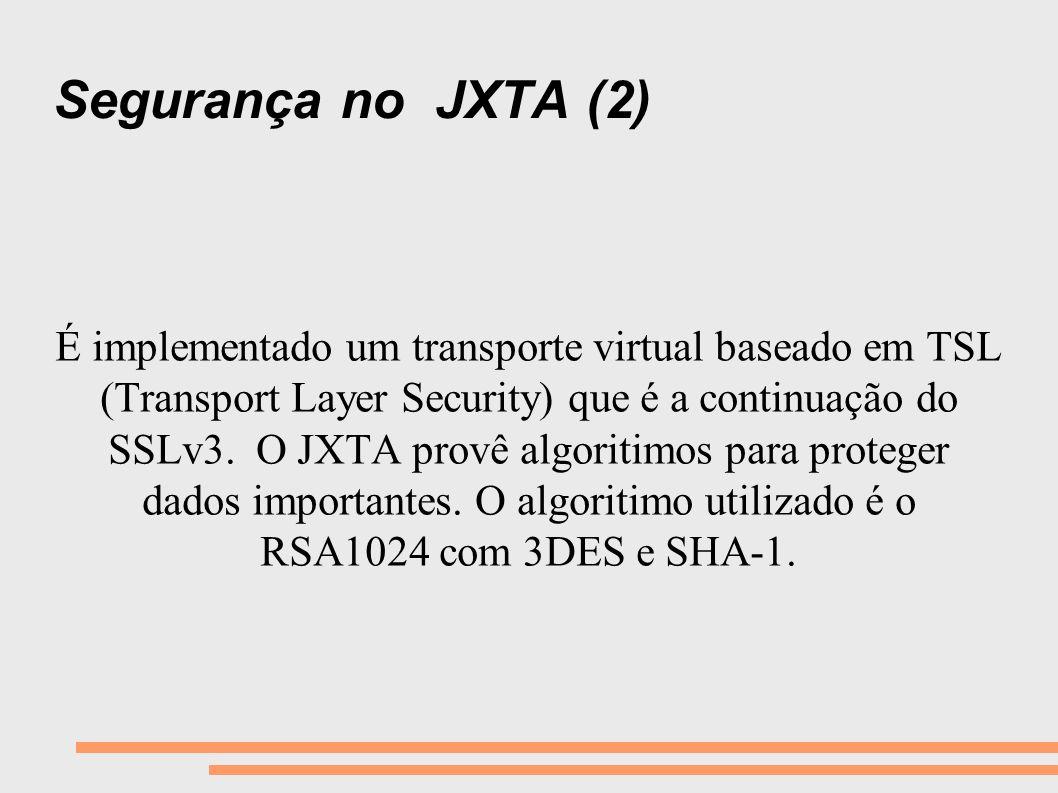Segurança no JXTA (2) É implementado um transporte virtual baseado em TSL (Transport Layer Security) que é a continuação do SSLv3. O JXTA provê algori