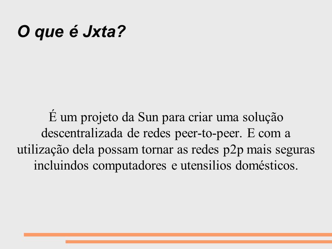 O que é Jxta? É um projeto da Sun para criar uma solução descentralizada de redes peer-to-peer. E com a utilização dela possam tornar as redes p2p mai
