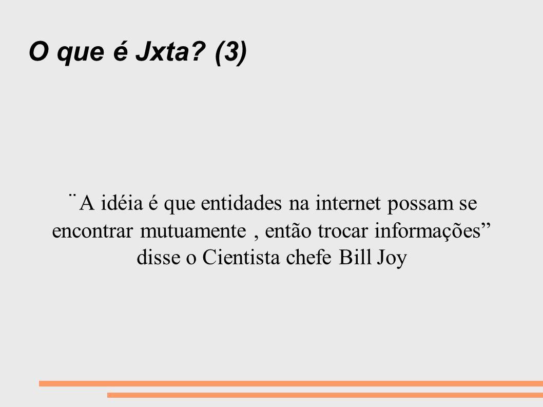 O que é Jxta? (3) ¨A idéia é que entidades na internet possam se encontrar mutuamente, então trocar informações disse o Cientista chefe Bill Joy