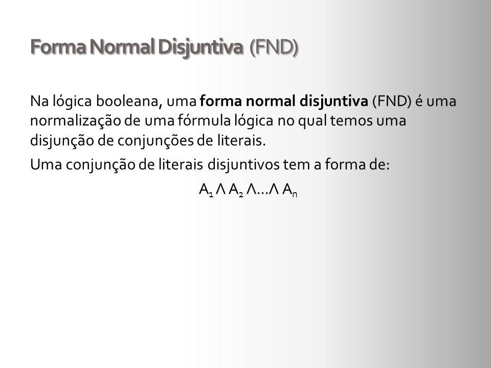 Forma Normal Disjuntiva (FND) Na lógica booleana, uma forma normal disjuntiva (FND) é uma normalização de uma fórmula lógica no qual temos uma disjunç