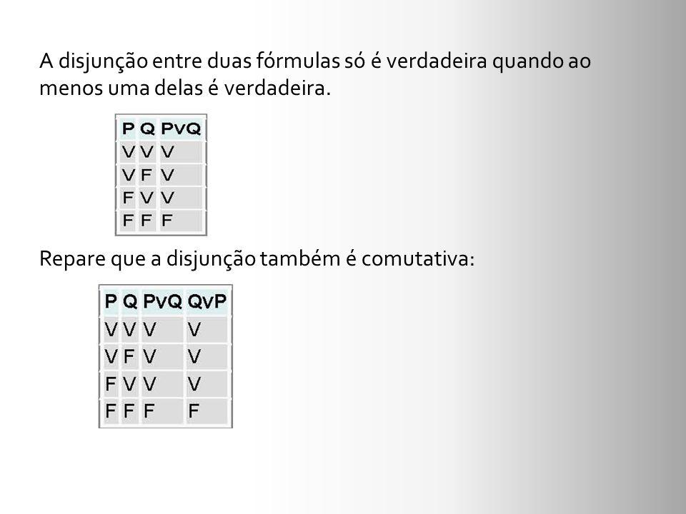 A disjunção entre duas fórmulas só é verdadeira quando ao menos uma delas é verdadeira. Repare que a disjunção também é comutativa: