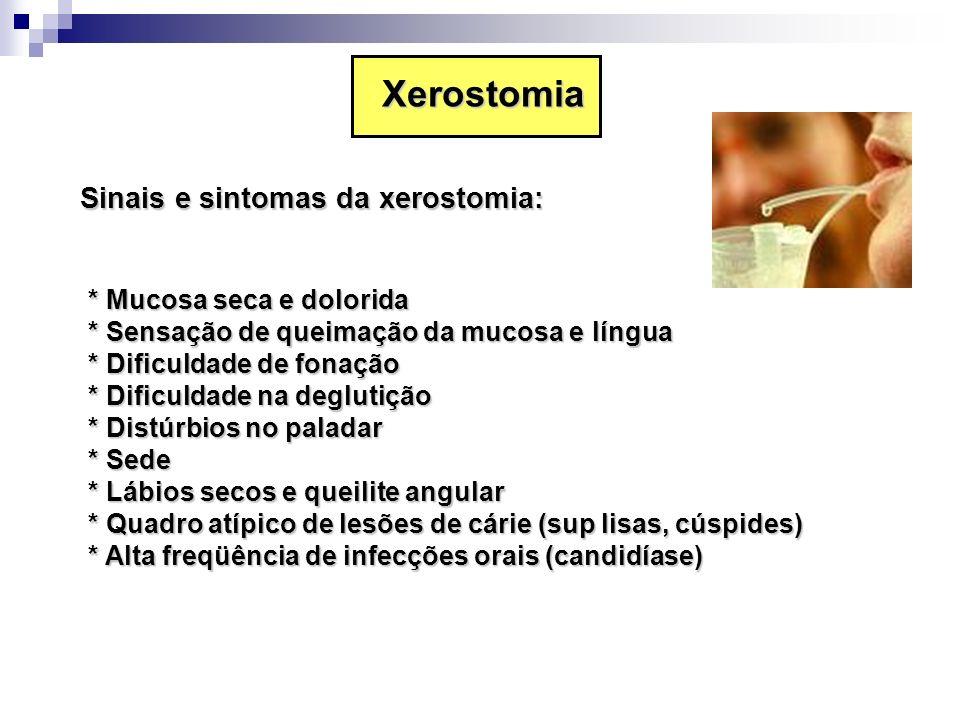 Xerostomia Sinais e sintomas da xerostomia: * Mucosa seca e dolorida * Sensação de queimação da mucosa e língua * Dificuldade de fonação * Dificuldade