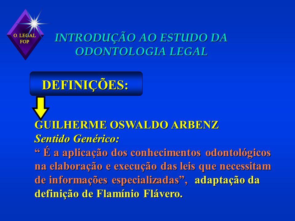 O. LEGAL FOP INTRODUÇÃO AO ESTUDO DA ODONTOLOGIA LEGAL DEFINIÇÕES: GUILHERME OSWALDO ARBENZ Sentido Genérico: É a aplicação dos conhecimentos odontoló
