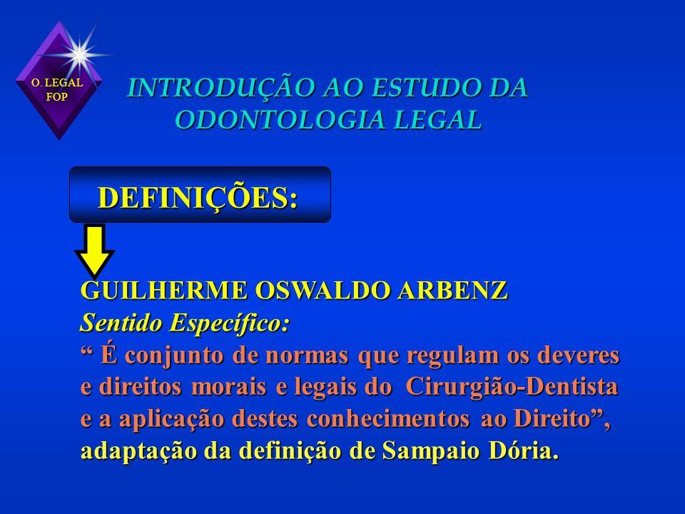 O. LEGAL FOP INTRODUÇÃO AO ESTUDO DA ODONTOLOGIA LEGAL DEFINIÇÕES: GUILHERME OSWALDO ARBENZ Sentido Específico: É conjunto de normas que regulam os de