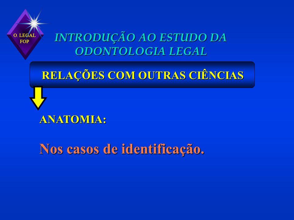O. LEGAL FOP INTRODUÇÃO AO ESTUDO DA ODONTOLOGIA LEGAL RELAÇÕES COM OUTRAS CIÊNCIAS ANATOMIA: Nos casos de identificação.