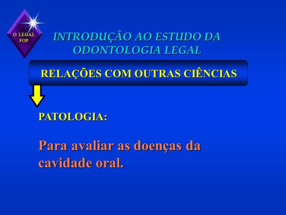 O. LEGAL FOP INTRODUÇÃO AO ESTUDO DA ODONTOLOGIA LEGAL RELAÇÕES COM OUTRAS CIÊNCIAS PATOLOGIA: Para avaliar as doenças da cavidade oral.