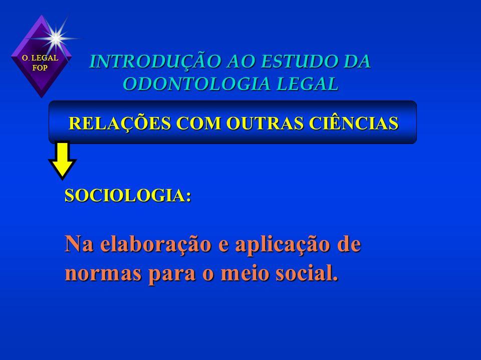 O. LEGAL FOP INTRODUÇÃO AO ESTUDO DA ODONTOLOGIA LEGAL RELAÇÕES COM OUTRAS CIÊNCIAS SOCIOLOGIA: Na elaboração e aplicação de normas para o meio social