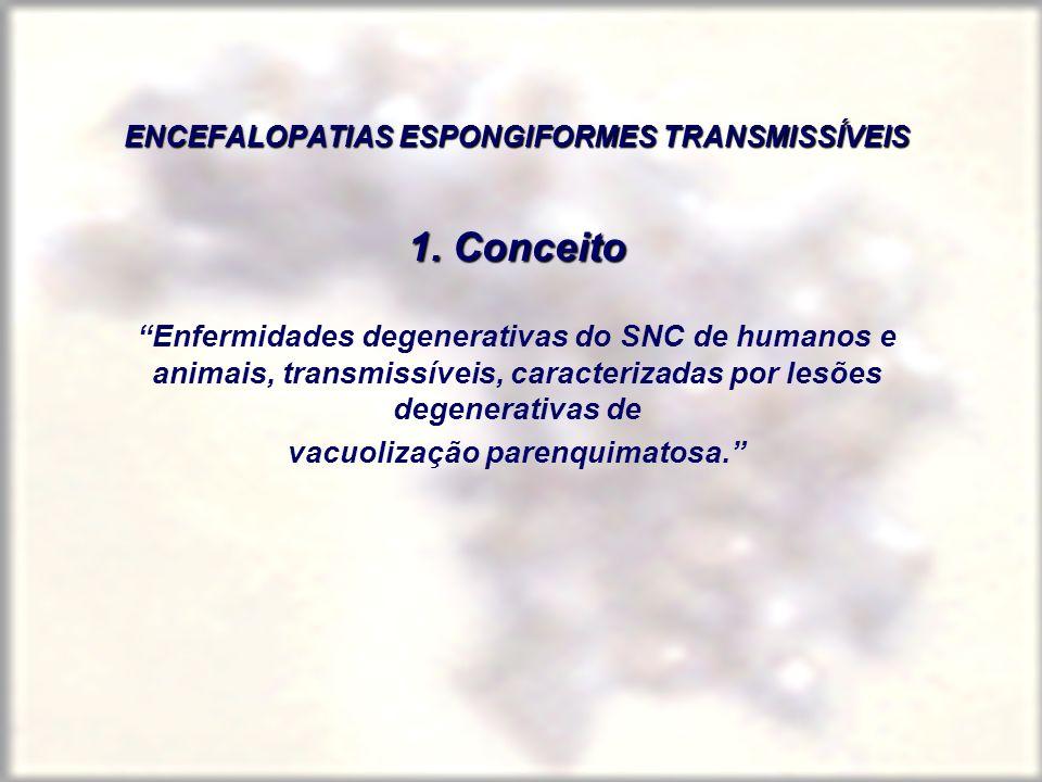 1. Conceito Enfermidades degenerativas do SNC de humanos e animais, transmissíveis, caracterizadas por lesões degenerativas de vacuolização parenquima