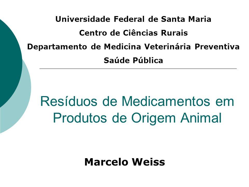 Resíduos de Medicamentos em Produtos de Origem Animal Marcelo Weiss Universidade Federal de Santa Maria Centro de Ciências Rurais Departamento de Medi