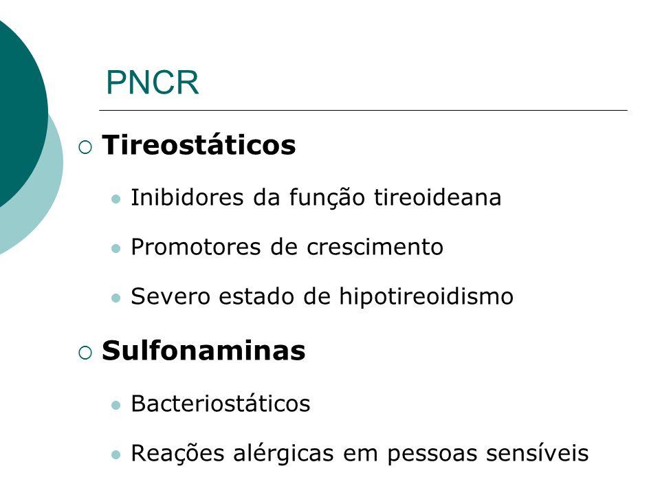 PNCR Tireostáticos Inibidores da função tireoideana Promotores de crescimento Severo estado de hipotireoidismo Sulfonaminas Bacteriostáticos Reações a