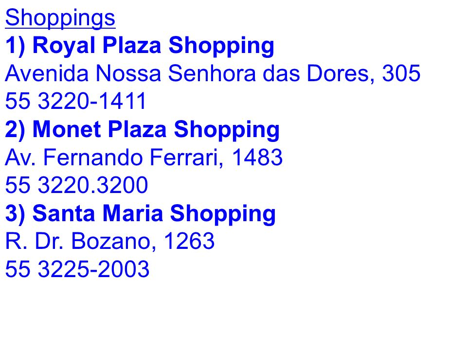 Shoppings 1) Royal Plaza Shopping Royal Plaza Shopping Avenida Nossa Senhora das Dores, 305 55 3220-1411 2) Monet Plaza Shopping Av.