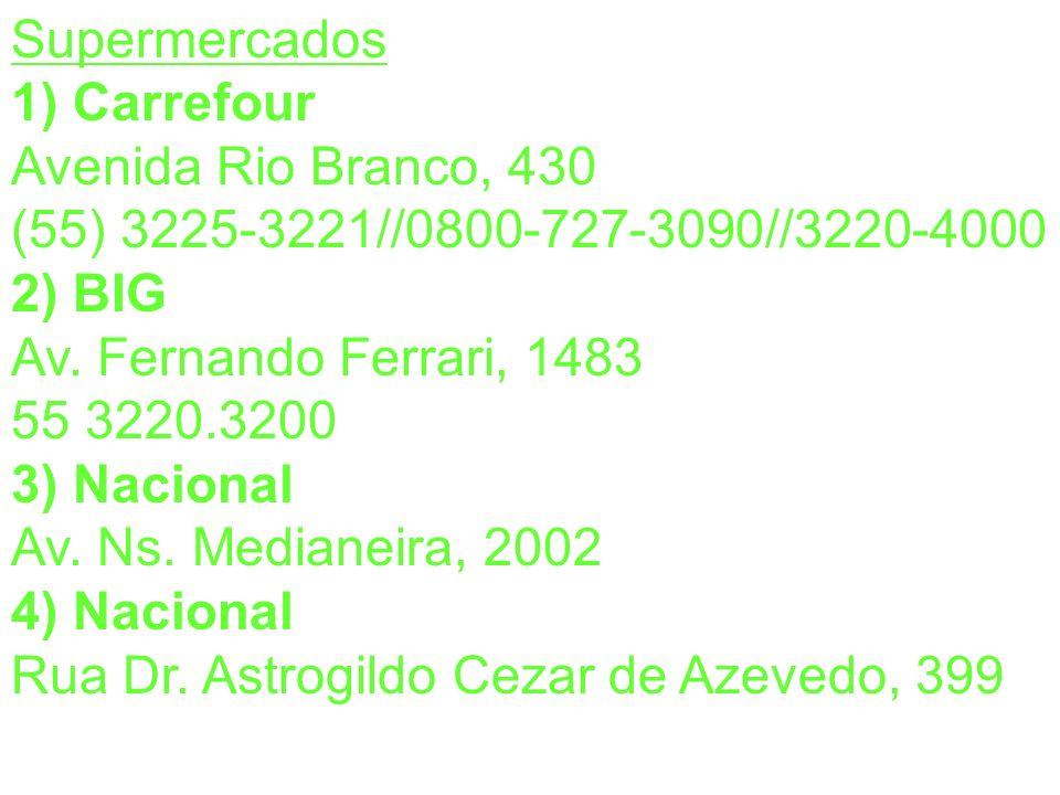 Supermercados 1) Carrefour Avenida Rio Branco, 430 (55) 3225-3221//0800-727-3090//3220-4000 2) BIG Av. Fernando Ferrari, 1483 55 3220.3200 3) Nacional