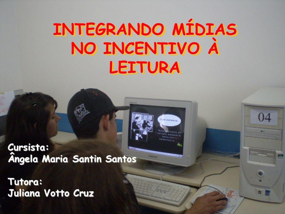 INTEGRANDO MÍDIAS NO INCENTIVO À LEITURA Cursista: Ângela Maria Santin Santos Tutora: Juliana Votto Cruz