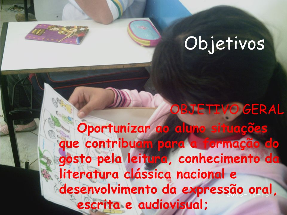 Objetivos OBJETIVO GERAL Oportunizar ao aluno situações que contribuam para a formação do gosto pela leitura, conhecimento da literatura clássica naci