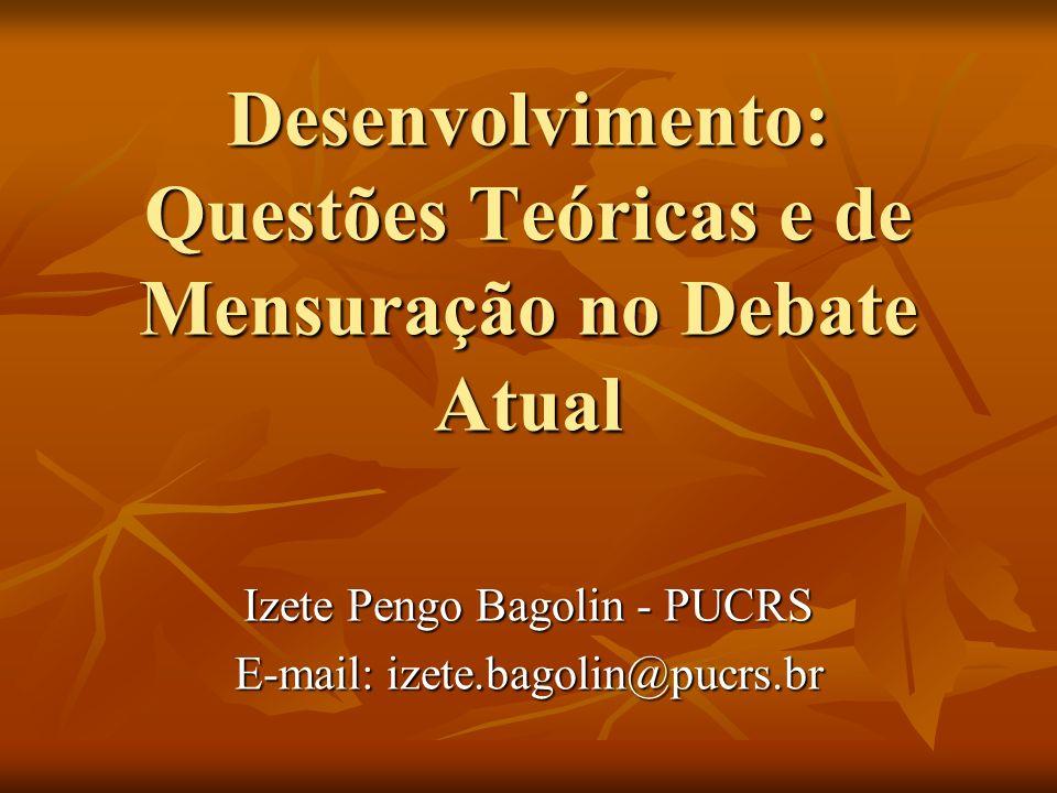 Desenvolvimento: Questões Teóricas e de Mensuração no Debate Atual Izete Pengo Bagolin - PUCRS E-mail: izete.bagolin@pucrs.br