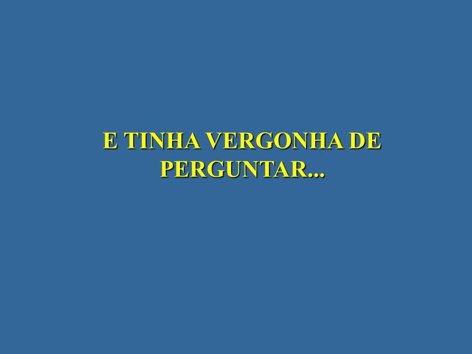 E TINHA VERGONHA DE PERGUNTAR...