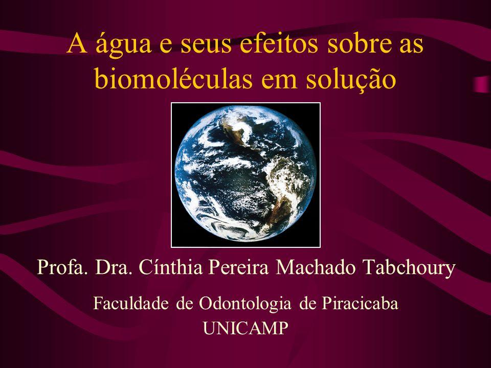 A água e seus efeitos sobre as biomoléculas em solução Faculdade de Odontologia de Piracicaba UNICAMP Profa. Dra. Cínthia Pereira Machado Tabchoury
