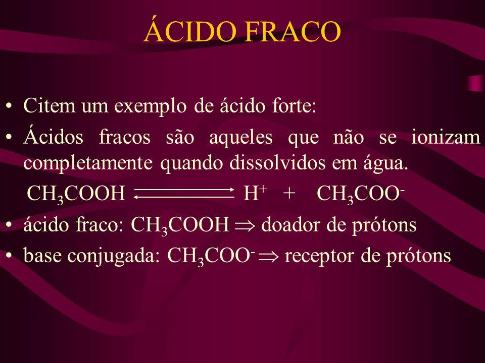 ÁCIDO FRACO Citem um exemplo de ácido forte: Ácidos fracos são aqueles que não se ionizam completamente quando dissolvidos em água. CH 3 COOH H + + CH