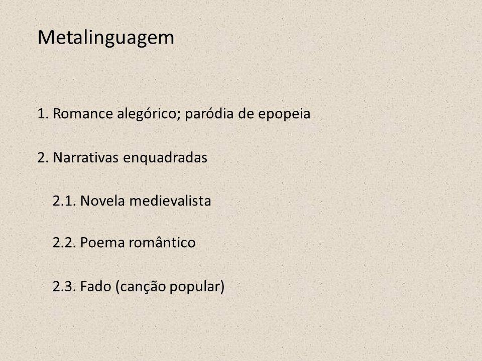 Metalinguagem 1. Romance alegórico; paródia de epopeia 2. Narrativas enquadradas 2.1. Novela medievalista 2.2. Poema romântico 2.3. Fado (canção popul