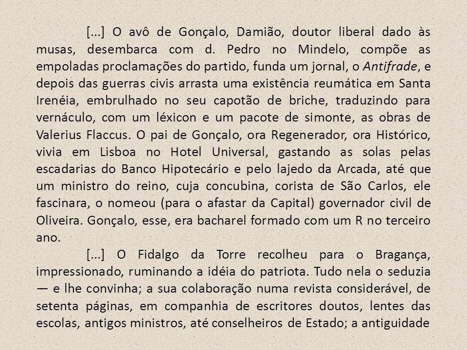 [...] O avô de Gonçalo, Damião, doutor liberal dado às musas, desembarca com d. Pedro no Mindelo, compõe as empoladas proclamações do partido, funda u
