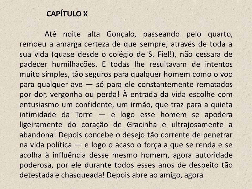 CAPÍTULO X Até noite alta Gonçalo, passeando pelo quarto, remoeu a amarga certeza de que sempre, através de toda a sua vida (quase desde o colégio de