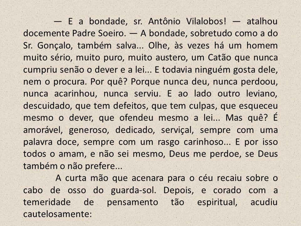 E a bondade, sr. Antônio Vilalobos! atalhou docemente Padre Soeiro. A bondade, sobretudo como a do Sr. Gonçalo, também salva... Olhe, às vezes há um h