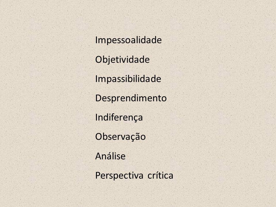 Impessoalidade Objetividade Impassibilidade Desprendimento Indiferença Observação Análise Perspectiva crítica