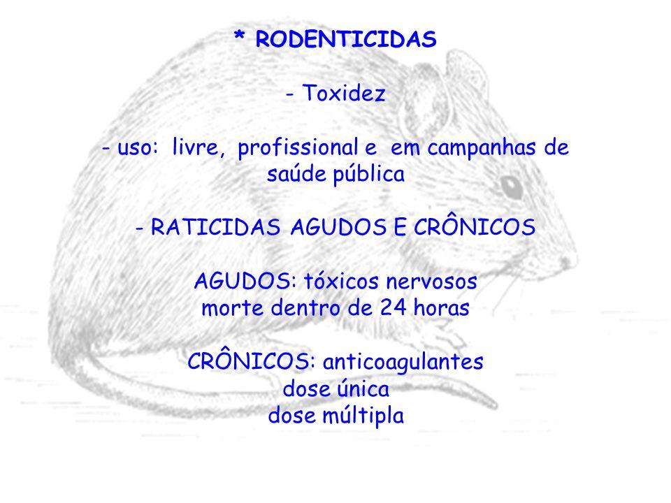 * RODENTICIDAS - Toxidez - uso: livre, profissional e em campanhas de saúde pública - RATICIDAS AGUDOS E CRÔNICOS AGUDOS: tóxicos nervosos morte dentr