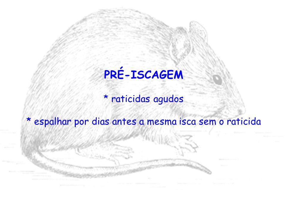PRÉ-ISCAGEM * raticidas agudos * espalhar por dias antes a mesma isca sem o raticida