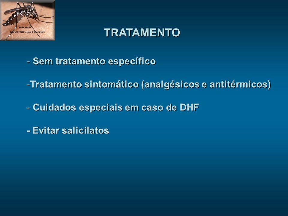 TRATAMENTO - Sem tratamento específico -Tratamento sintomático (analgésicos e antitérmicos) - Cuidados especiais em caso de DHF - Evitar salicilatos