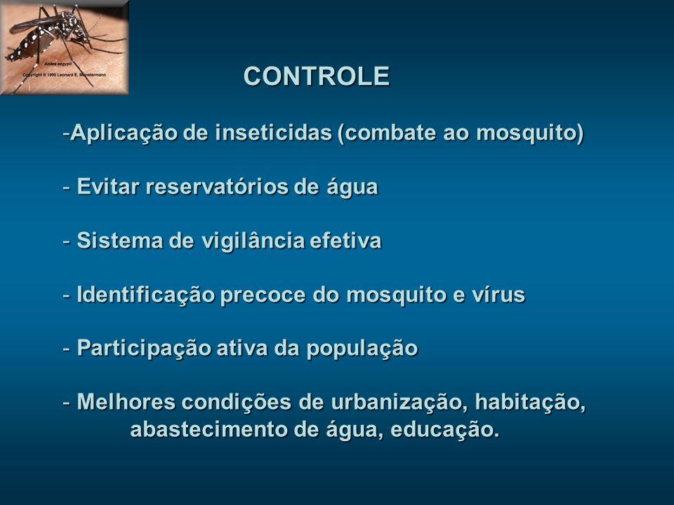 CONTROLE -Aplicação de inseticidas (combate ao mosquito) - Evitar reservatórios de água - Sistema de vigilância efetiva - Identificação precoce do mos