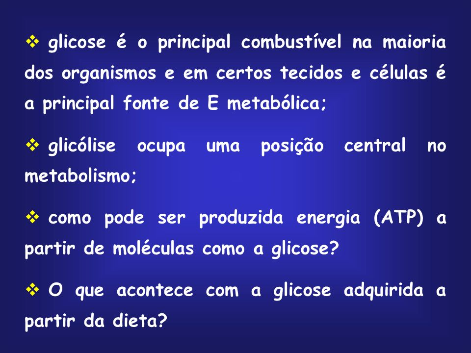 glicose é o principal combustível na maioria dos organismos e em certos tecidos e células é a principal fonte de E metabólica; glicólise ocupa uma posição central no metabolismo; como pode ser produzida energia (ATP) a partir de moléculas como a glicose.
