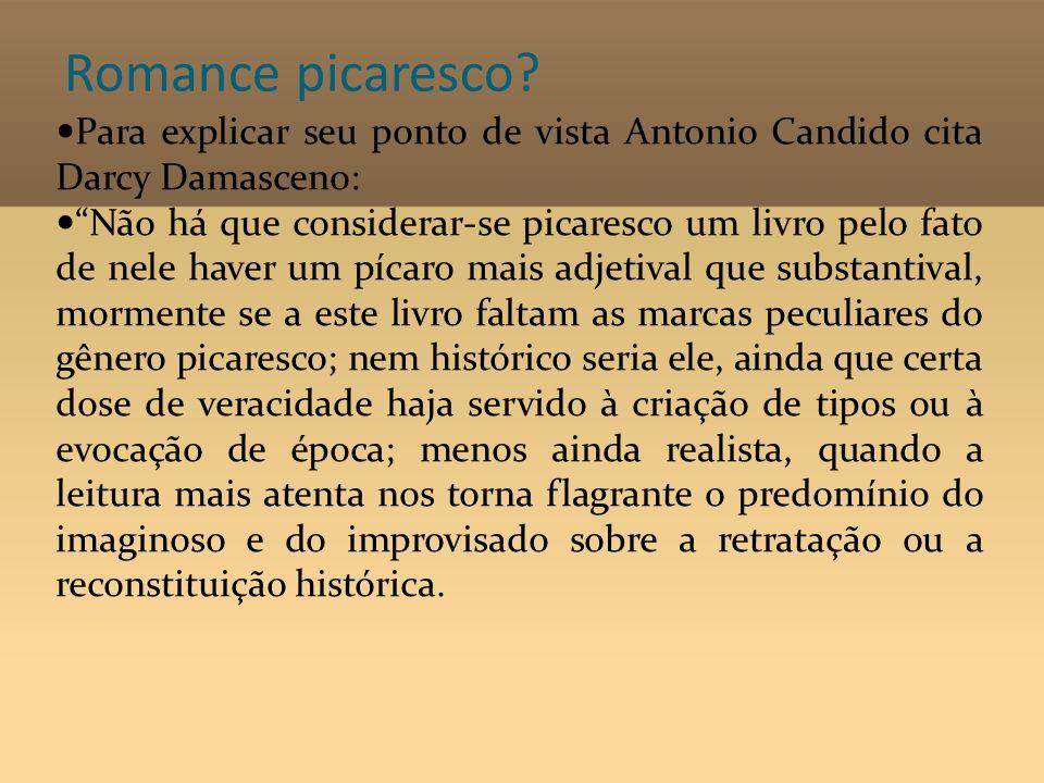 Romance picaresco? Para explicar seu ponto de vista Antonio Candido cita Darcy Damasceno: Não há que considerar-se picaresco um livro pelo fato de nel