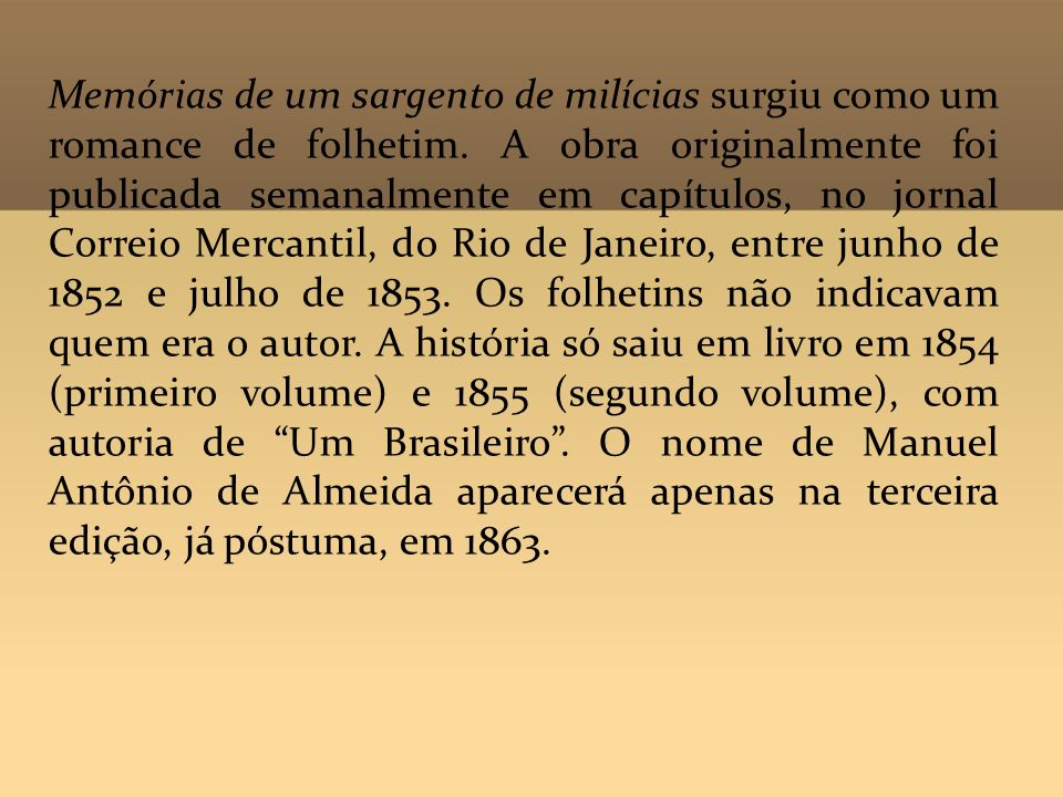Memórias de um sargento de milícias surgiu como um romance de folhetim. A obra originalmente foi publicada semanalmente em capítulos, no jornal Correi
