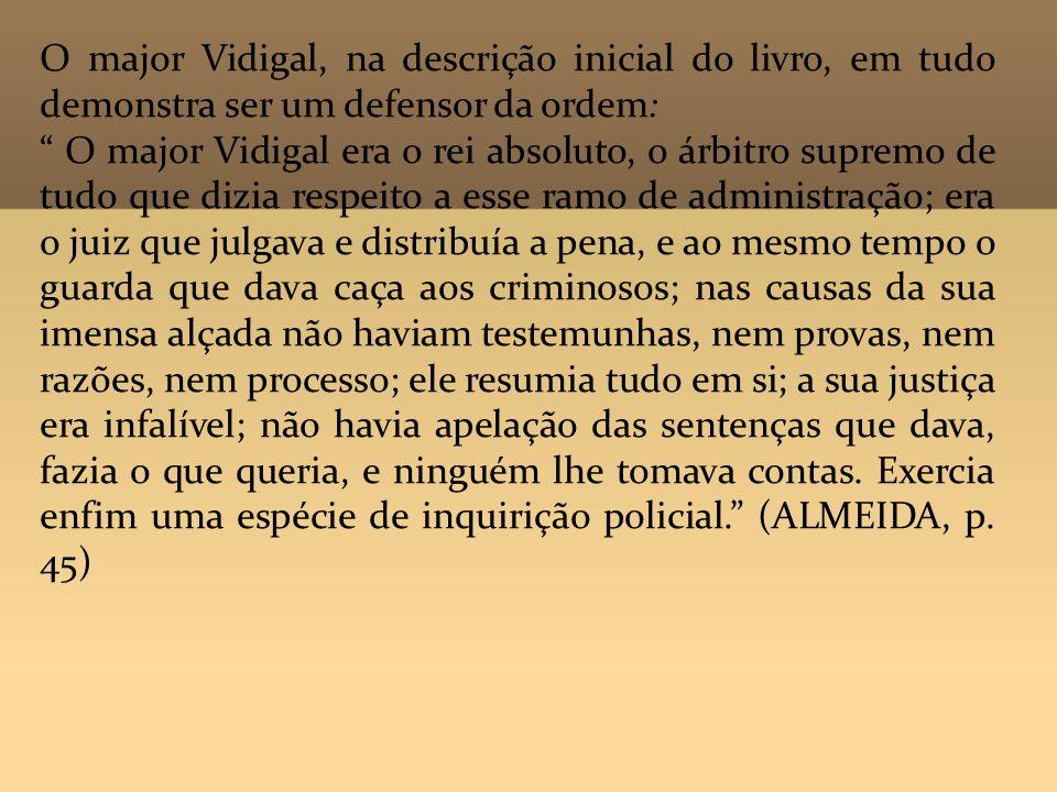 O major Vidigal, na descrição inicial do livro, em tudo demonstra ser um defensor da ordem: O major Vidigal era o rei absoluto, o árbitro supremo de t