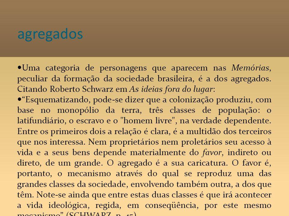 agregados Uma categoria de personagens que aparecem nas Memórias, peculiar da formação da sociedade brasileira, é a dos agregados. Citando Roberto Sch