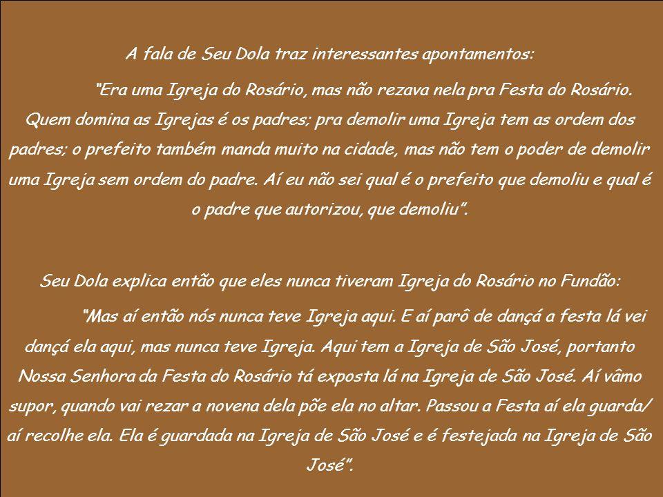 A fala de Seu Dola traz interessantes apontamentos: Era uma Igreja do Rosário, mas não rezava nela pra Festa do Rosário. Quem domina as Igrejas é os p