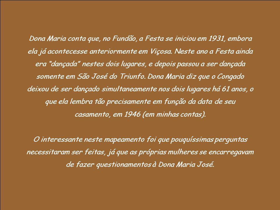 Dona Maria conta que, no Fundão, a Festa se iniciou em 1931, embora ela já acontecesse anteriormente em Viçosa. Neste ano a Festa ainda era dançada ne