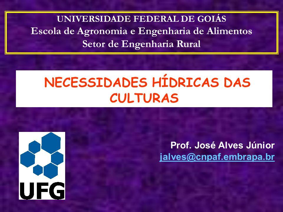NECESSIDADES HÍDRICAS DAS CULTURAS Prof. José Alves Júnior jalves@cnpaf.embrapa.br UNIVERSIDADE FEDERAL DE GOIÁS Escola de Agronomia e Engenharia de A
