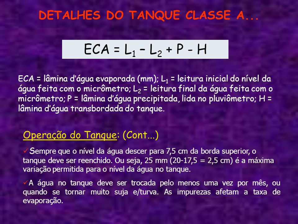 DETALHES DO TANQUE CLASSE A... ECA = L 1 – L 2 + P - H ECA = lâmina dágua evaporada (mm); L 1 = leitura inicial do nível da água feita com o micrômetr
