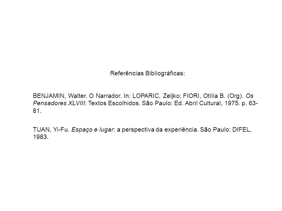 Referências Bibliográficas: BENJAMIN, Walter. O Narrador. In: LOPARIC, Zeljko; FIORI, Otília B. (Org). Os Pensadores XLVIII: Textos Escolhidos. São Pa