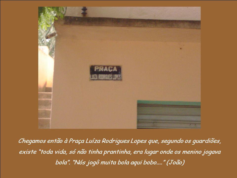 Chegamos então à Praça Luíza Rodrigues Lopes que, segundo os guardiões, existe toda vida, só não tinha prantinha, era lugar onde os menino jogava bola.