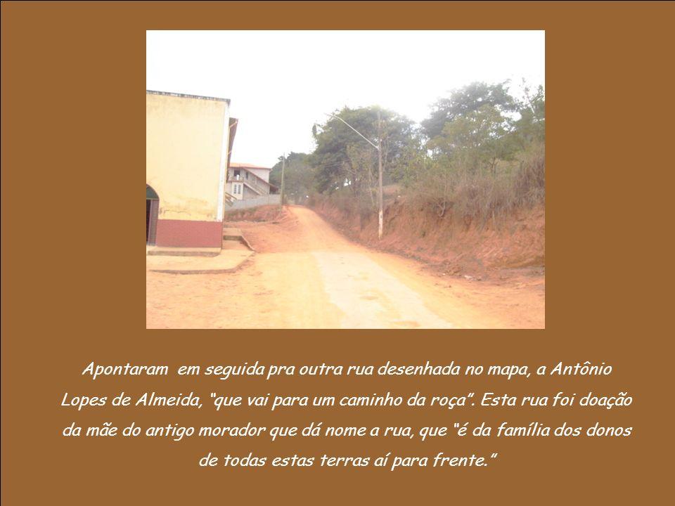 Apontaram em seguida pra outra rua desenhada no mapa, a Antônio Lopes de Almeida, que vai para um caminho da roça.