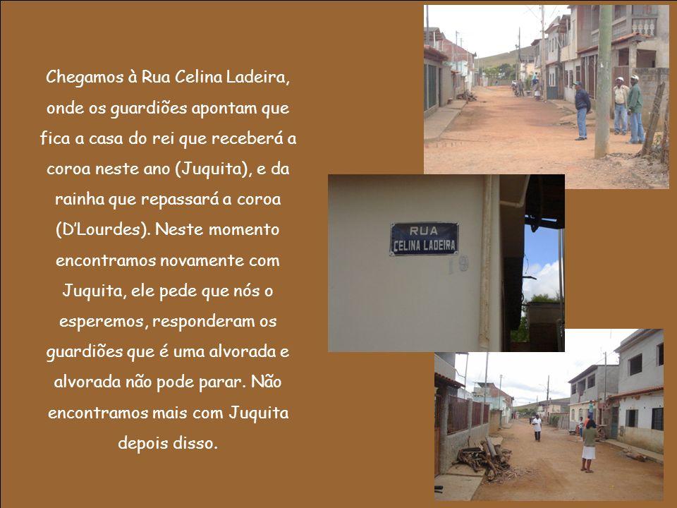 Chegamos à Rua Celina Ladeira, onde os guardiões apontam que fica a casa do rei que receberá a coroa neste ano (Juquita), e da rainha que repassará a coroa (DLourdes).