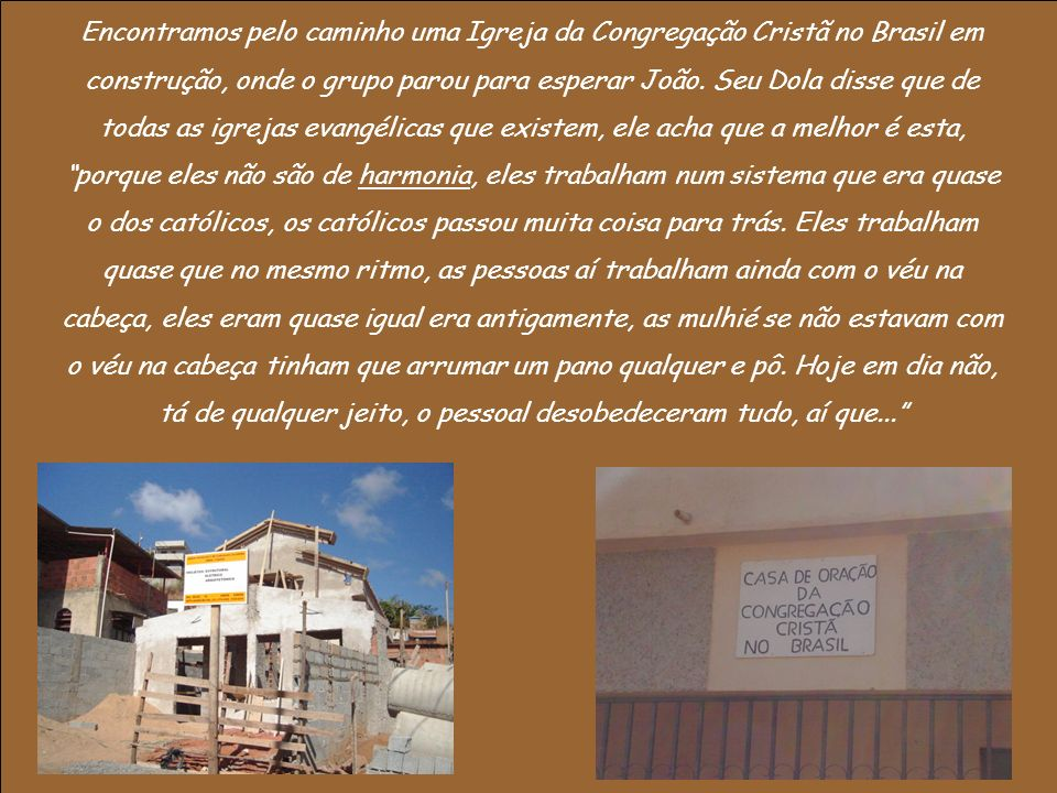 Encontramos pelo caminho uma Igreja da Congregação Cristã no Brasil em construção, onde o grupo parou para esperar João.