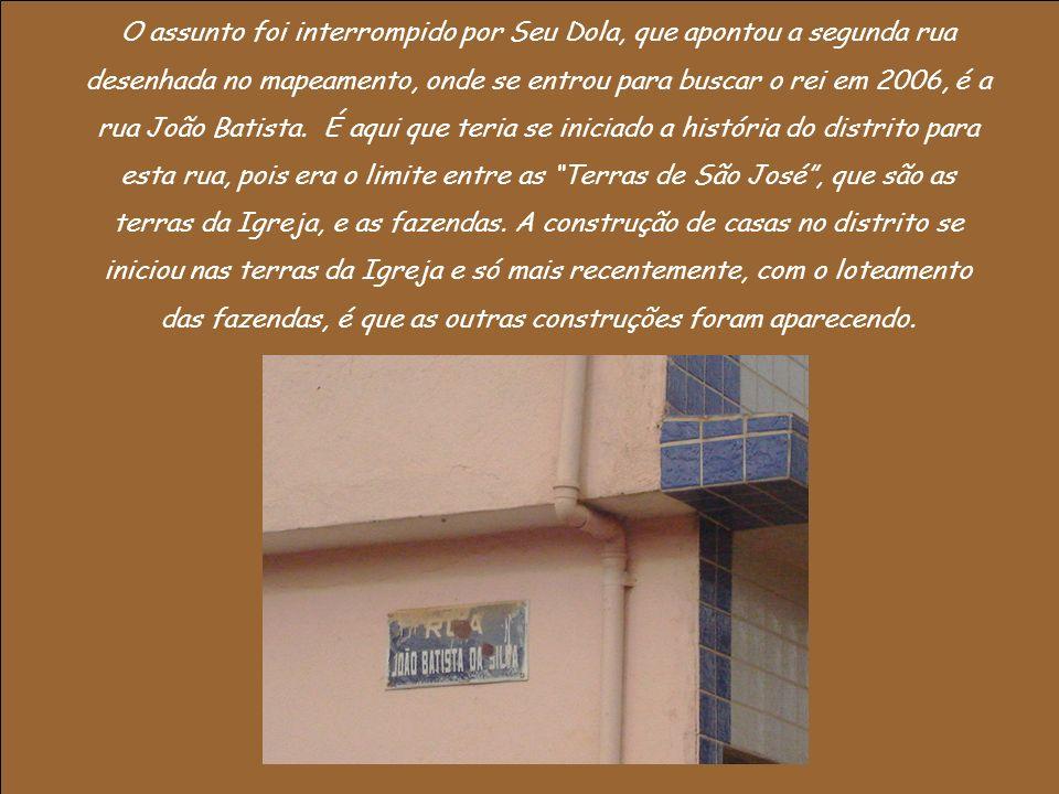 O assunto foi interrompido por Seu Dola, que apontou a segunda rua desenhada no mapeamento, onde se entrou para buscar o rei em 2006, é a rua João Batista.