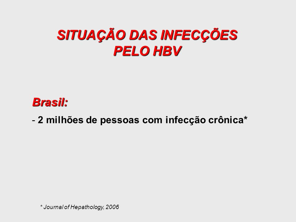 Brasil: -2 milhões de pessoas com infecção crônica* SITUAÇÃO DAS INFECÇÕES PELO HBV * Journal of Hepathology, 2006