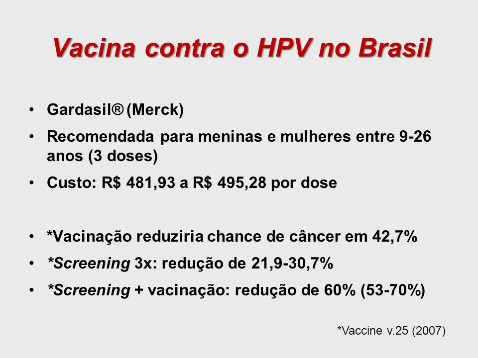 Vacina contra o HPV no Brasil Gardasil® (Merck) Recomendada para meninas e mulheres entre 9-26 anos (3 doses) Custo: R$ 481,93 a R$ 495,28 por dose *V